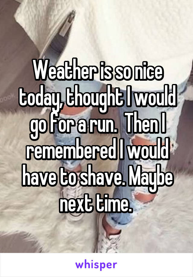 Weather is so nice today, thought I would go for a run.  Then I remembered I would have to shave. Maybe next time.