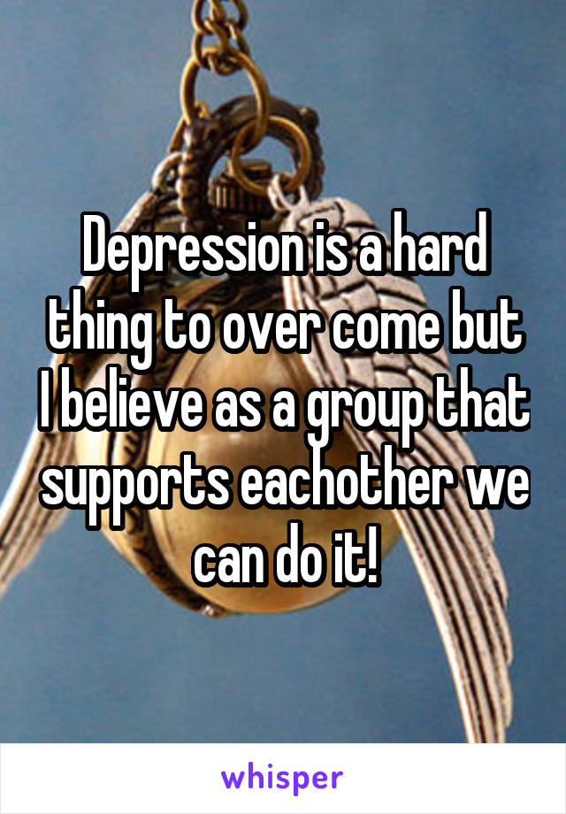 Depression is a hard thing to over come but I believe as a group that supports eachother we can do it!