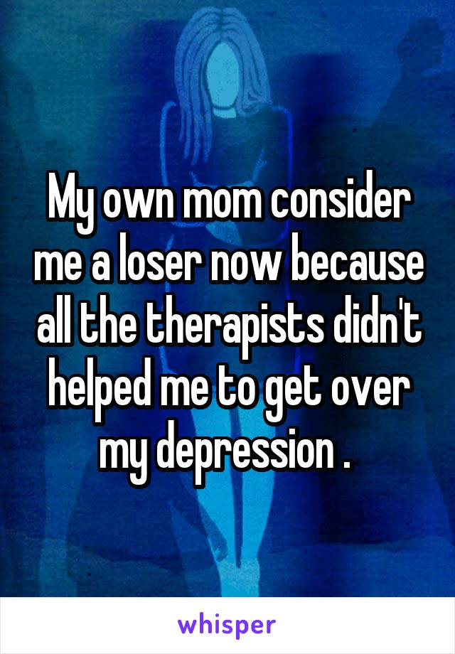 My own mom consider me a loser now because all the therapists didn't helped me to get over my depression .