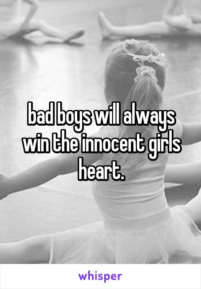 bad boys will always win the innocent girls heart.