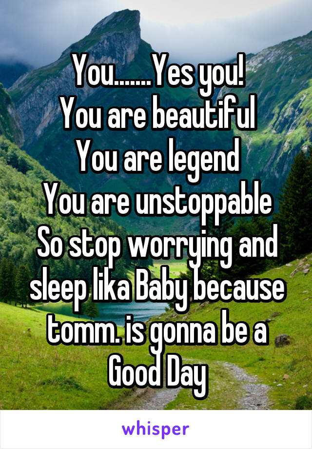 You.......Yes you! You are beautiful You are legend You are unstoppable So stop worrying and sleep lika Baby because tomm. is gonna be a Good Day