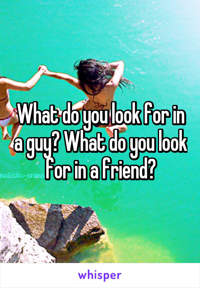 What do you look for in a guy? What do you look for in a friend?