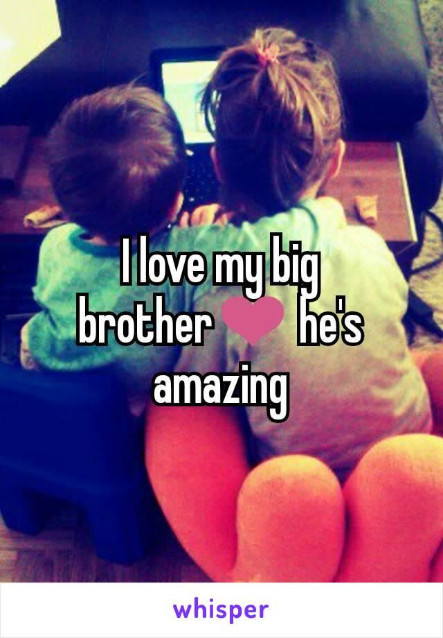 I love my big brother❤ he's amazing