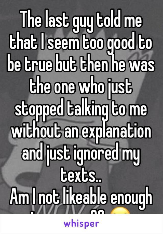 The last guy told me that I seem too good to be true but then he was the one who just stopped talking to me without an explanation and just ignored my texts.. Am I not likeable enough to anyone?? 😒