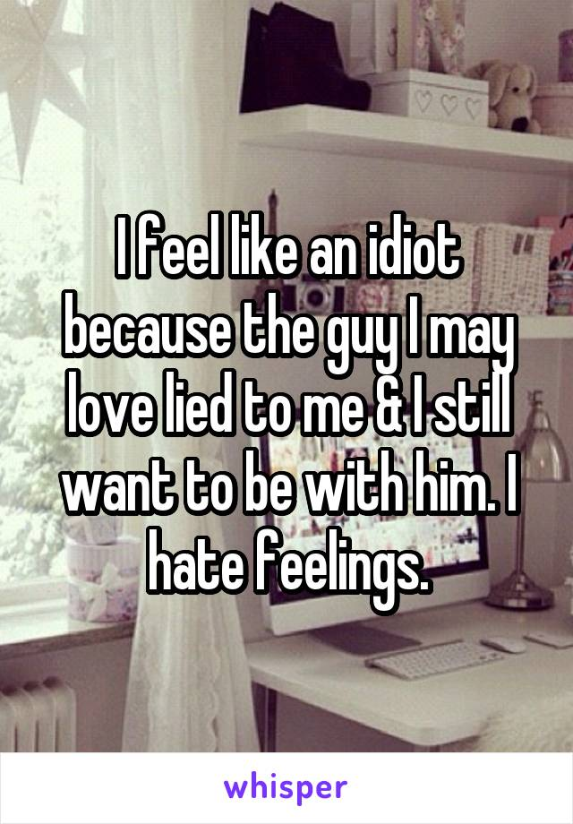 I feel like an idiot because the guy I may love lied to me & I still want to be with him. I hate feelings.