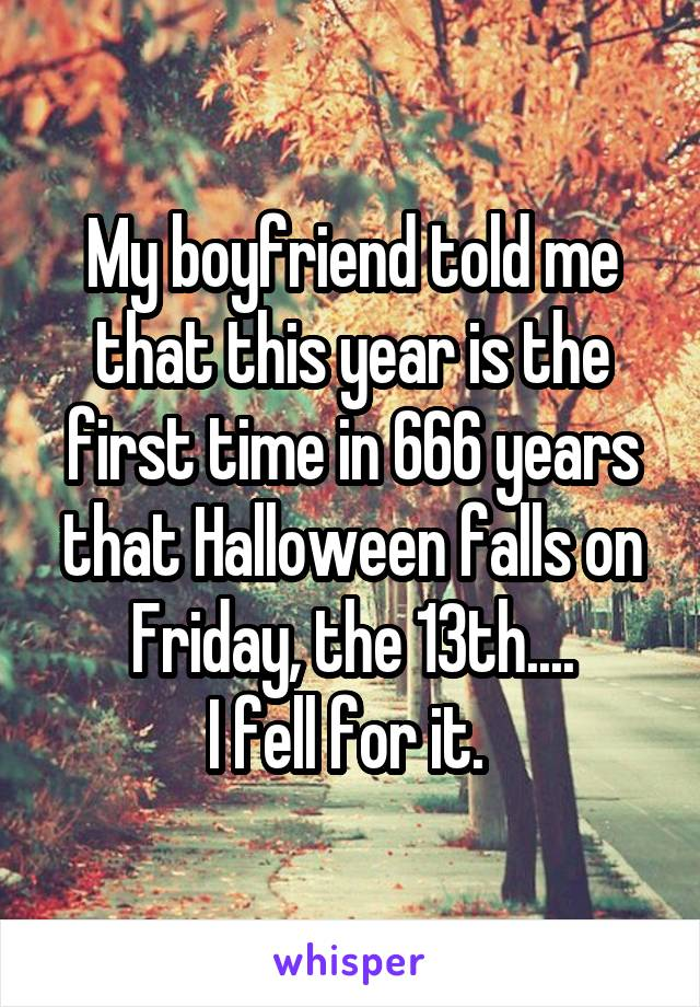 My boyfriend told me that this year is the first time in 666 years that Halloween falls on Friday, the 13th.... I fell for it.