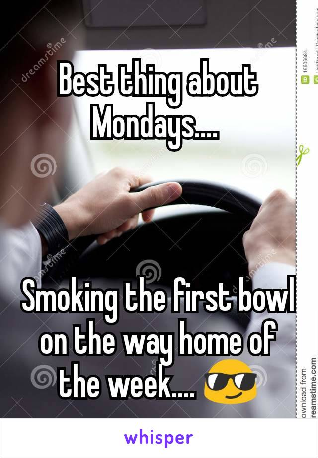 Best thing about Mondays....     Smoking the first bowl on the way home of the week.... 😎