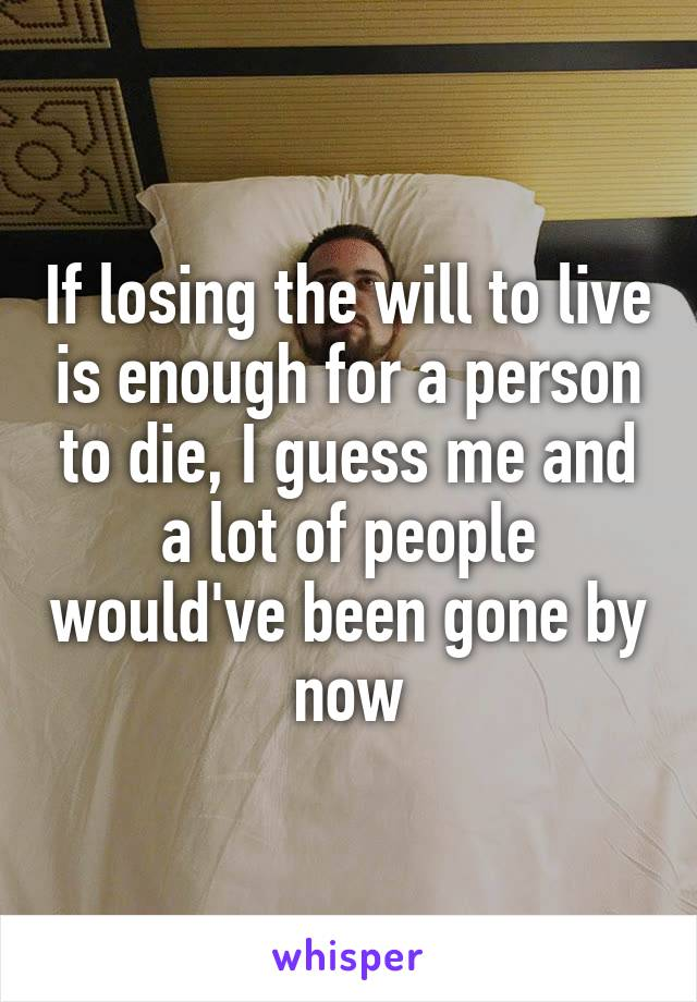 If losing the will to live is enough for a person to die, I guess me and a lot of people would've been gone by now