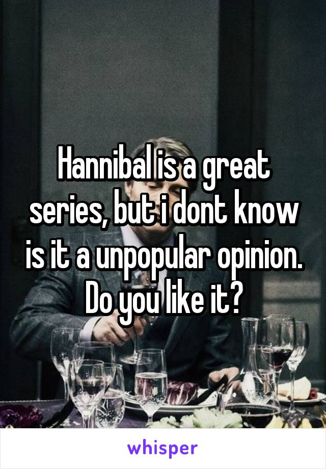 Hannibal is a great series, but i dont know is it a unpopular opinion. Do you like it?