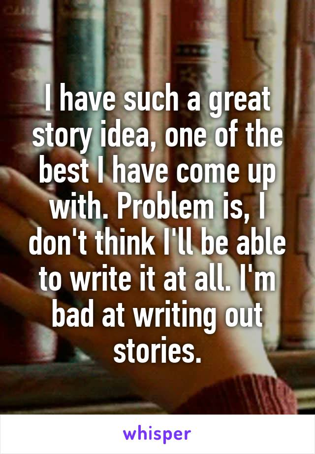 I have such a great story idea, one of the best I have come up with. Problem is, I don't think I'll be able to write it at all. I'm bad at writing out stories.