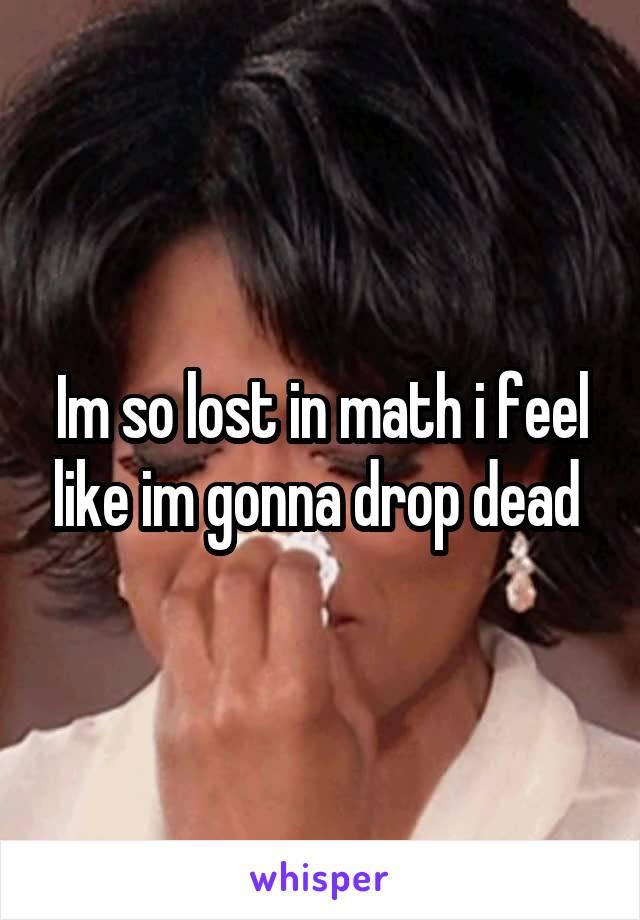 Im so lost in math i feel like im gonna drop dead