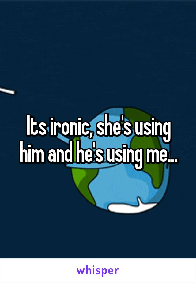 Its ironic, she's using him and he's using me...