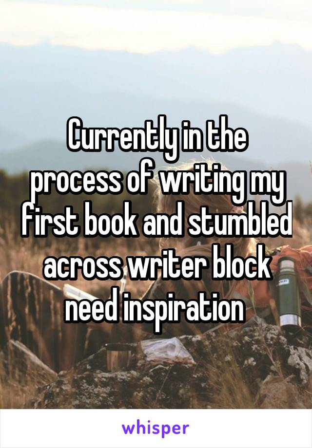 Currently in the process of writing my first book and stumbled across writer block need inspiration