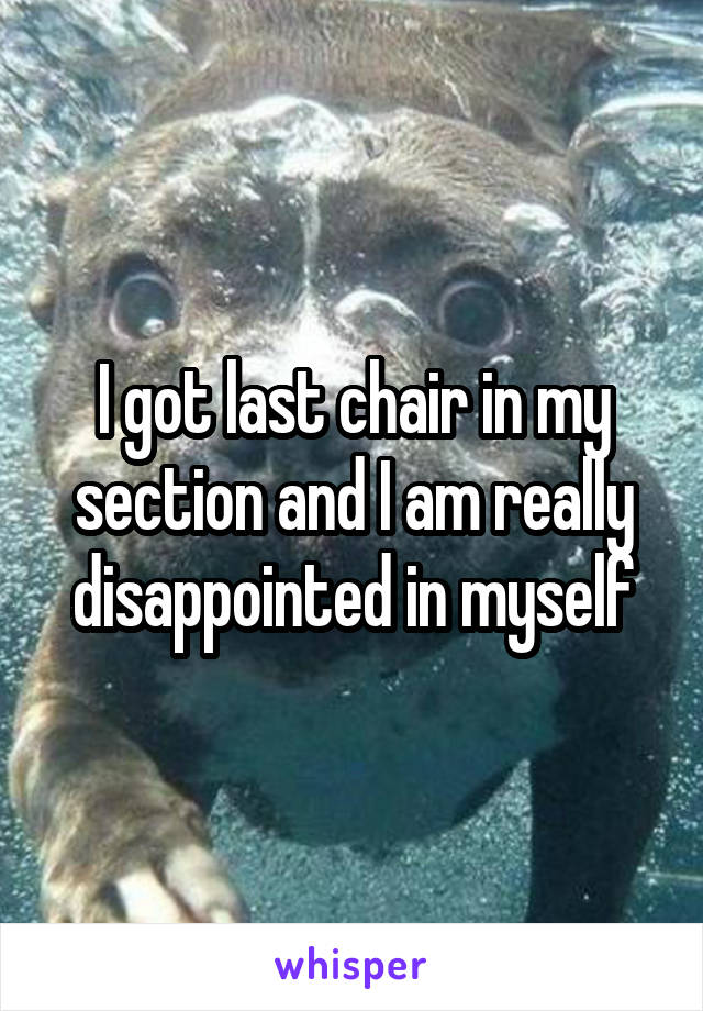 I got last chair in my section and I am really disappointed in myself