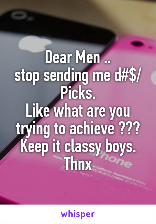 Dear Men .. stop sending me d#$/ Picks. Like what are you trying to achieve ??? Keep it classy boys. Thnx