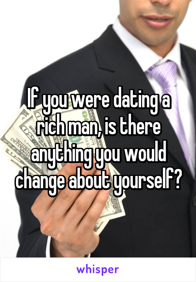 If you were dating a rich man, is there anything you would change about yourself?