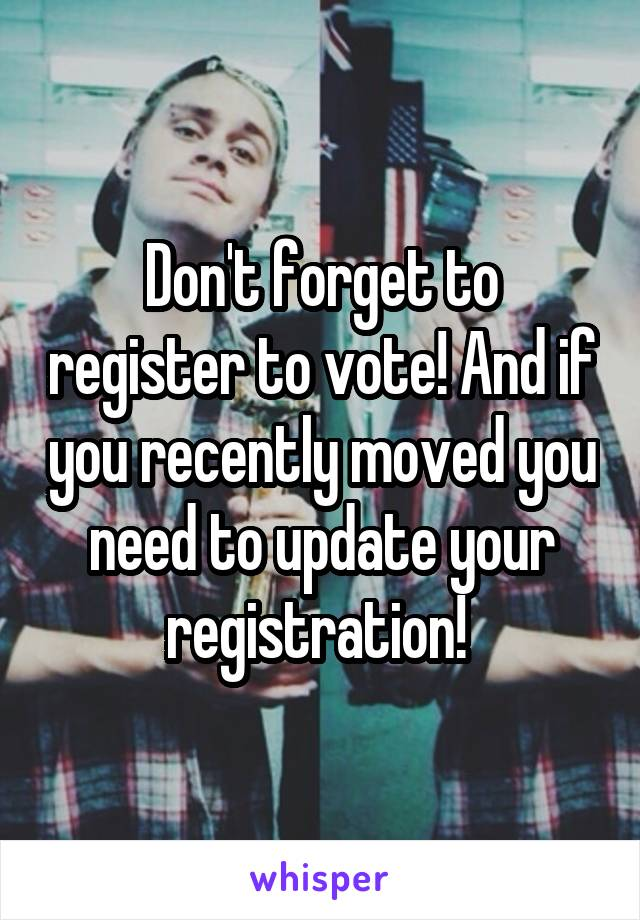 Don't forget to register to vote! And if you recently moved you need to update your registration!
