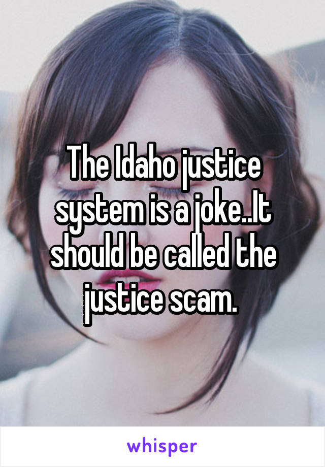 The Idaho justice system is a joke..It should be called the justice scam.