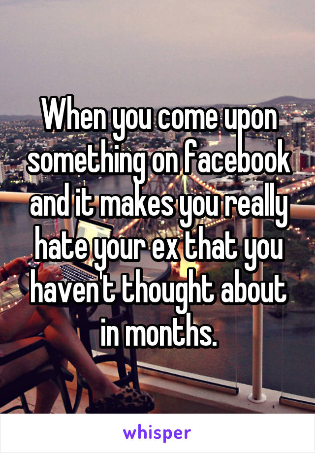 When you come upon something on facebook and it makes you really hate your ex that you haven't thought about in months.