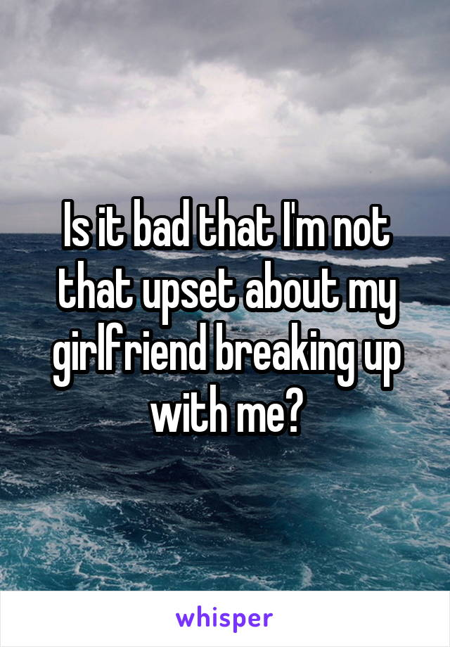 Is it bad that I'm not that upset about my girlfriend breaking up with me?