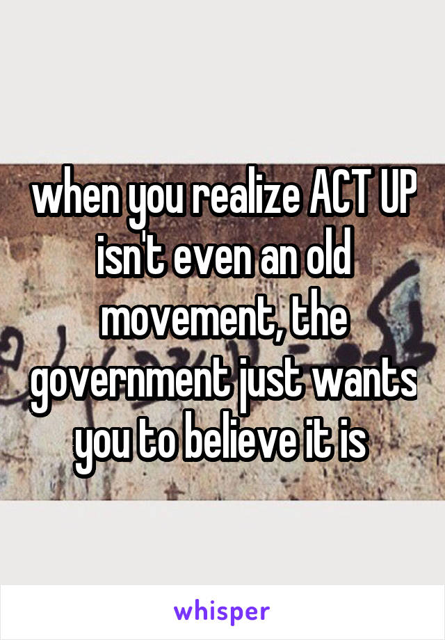 when you realize ACT UP isn't even an old movement, the government just wants you to believe it is