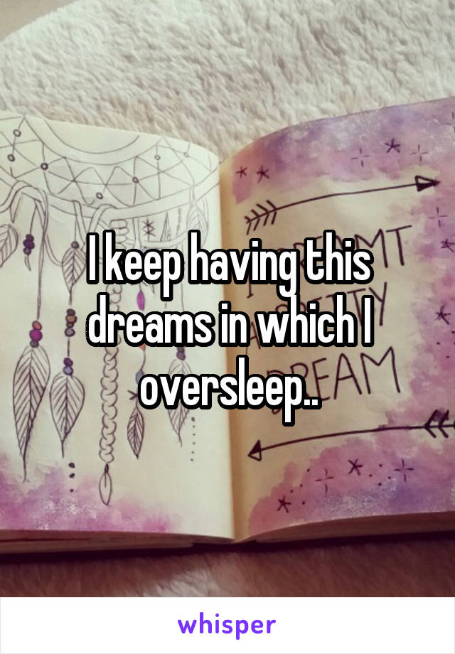 I keep having this dreams in which I oversleep..