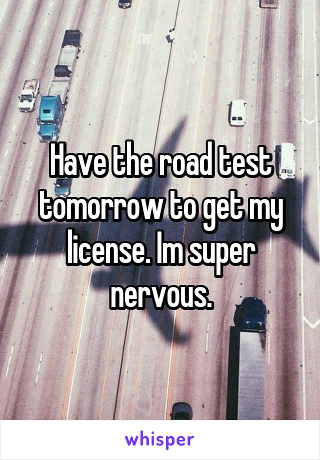 Have the road test tomorrow to get my license. Im super nervous.