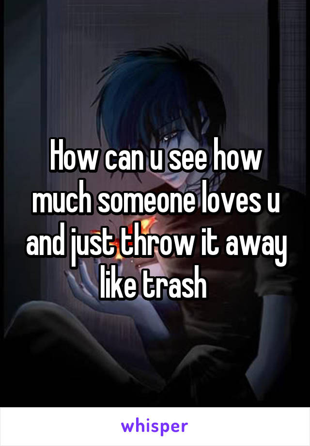 How can u see how much someone loves u and just throw it away like trash