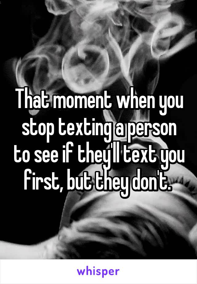 That moment when you stop texting a person to see if they'll text you first, but they don't.