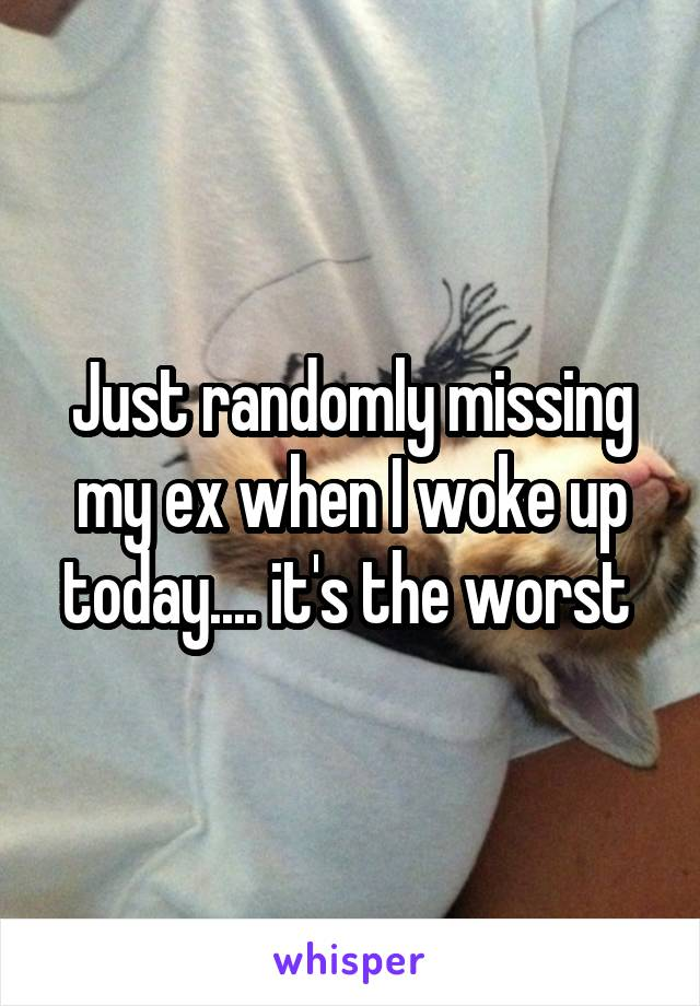 Just randomly missing my ex when I woke up today.... it's the worst