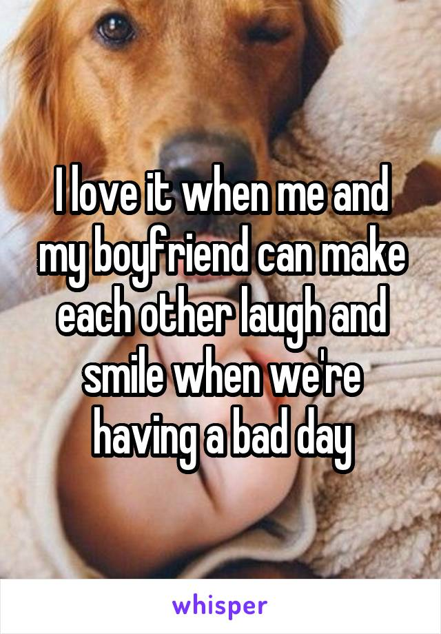 I love it when me and my boyfriend can make each other laugh and smile when we're having a bad day