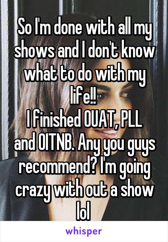 So I'm done with all my shows and I don't know what to do with my life!!  I finished OUAT, PLL and OITNB. Any you guys recommend? I'm going crazy with out a show lol