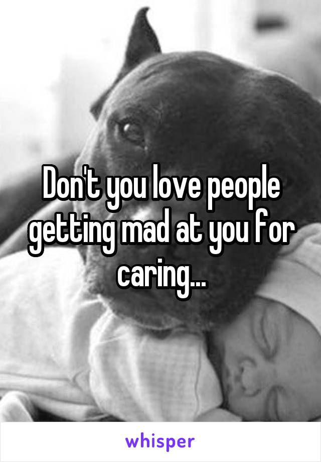 Don't you love people getting mad at you for caring...