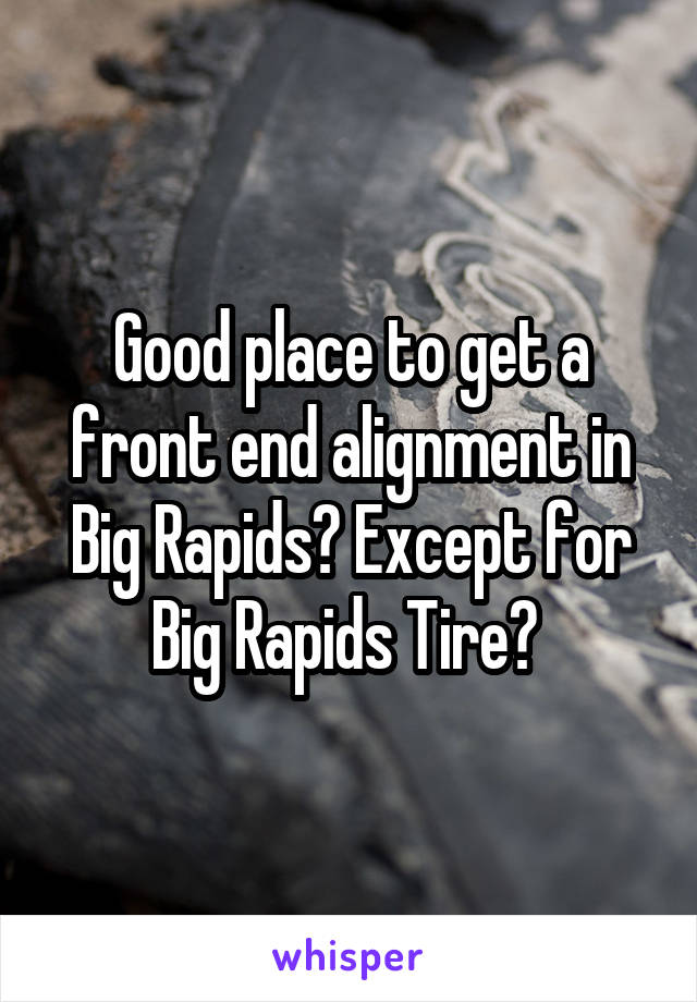 Good place to get a front end alignment in Big Rapids? Except for Big Rapids Tire?