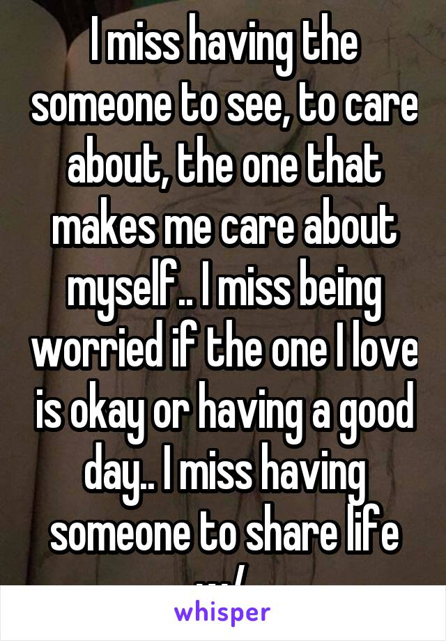 I miss having the someone to see, to care about, the one that makes me care about myself.. I miss being worried if the one I love is okay or having a good day.. I miss having someone to share life w/