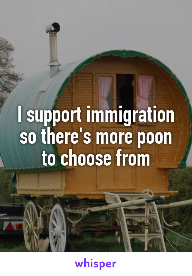 I support immigration so there's more poon to choose from