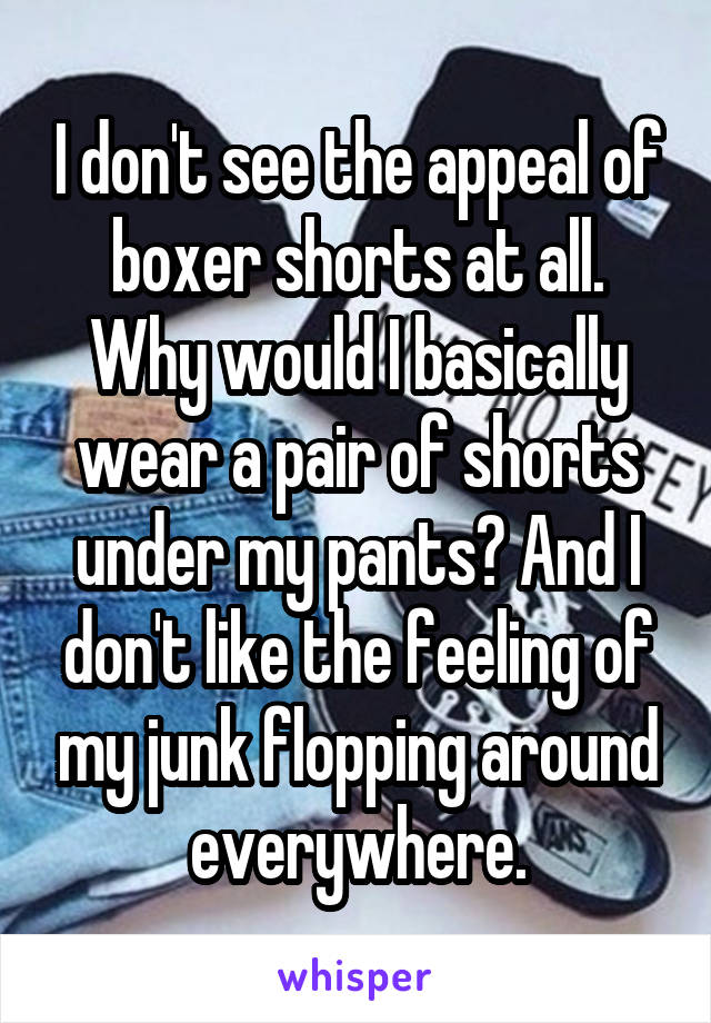 I don't see the appeal of boxer shorts at all. Why would I basically wear a pair of shorts under my pants? And I don't like the feeling of my junk flopping around everywhere.