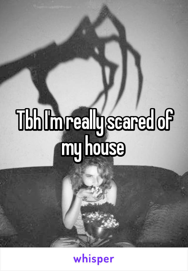 Tbh I'm really scared of my house