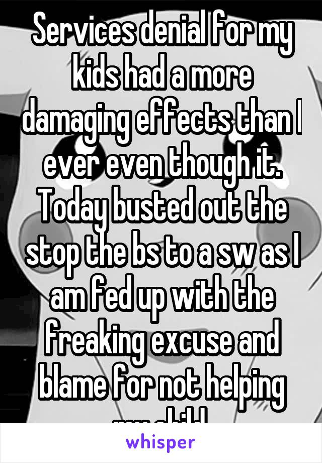 Services denial for my kids had a more damaging effects than I ever even though it. Today busted out the stop the bs to a sw as I am fed up with the freaking excuse and blame for not helping my child.
