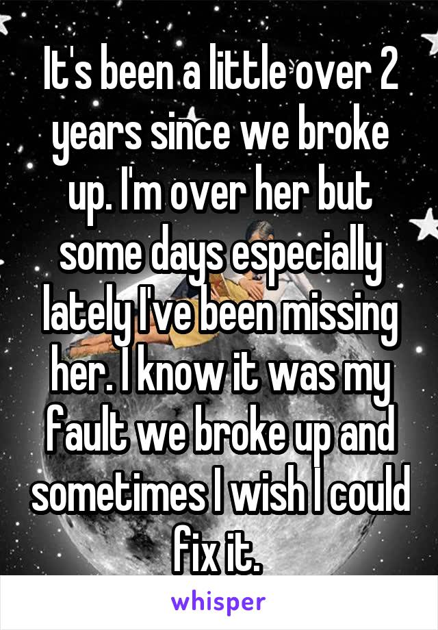 It's been a little over 2 years since we broke up. I'm over her but some days especially lately I've been missing her. I know it was my fault we broke up and sometimes I wish I could fix it.