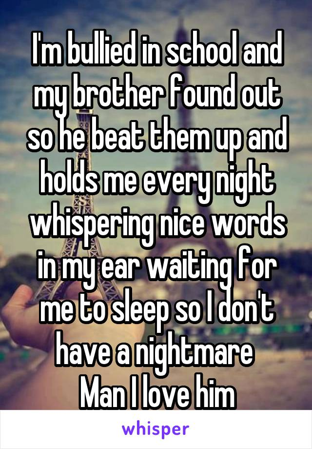 I'm bullied in school and my brother found out so he beat them up and holds me every night whispering nice words in my ear waiting for me to sleep so I don't have a nightmare  Man I love him