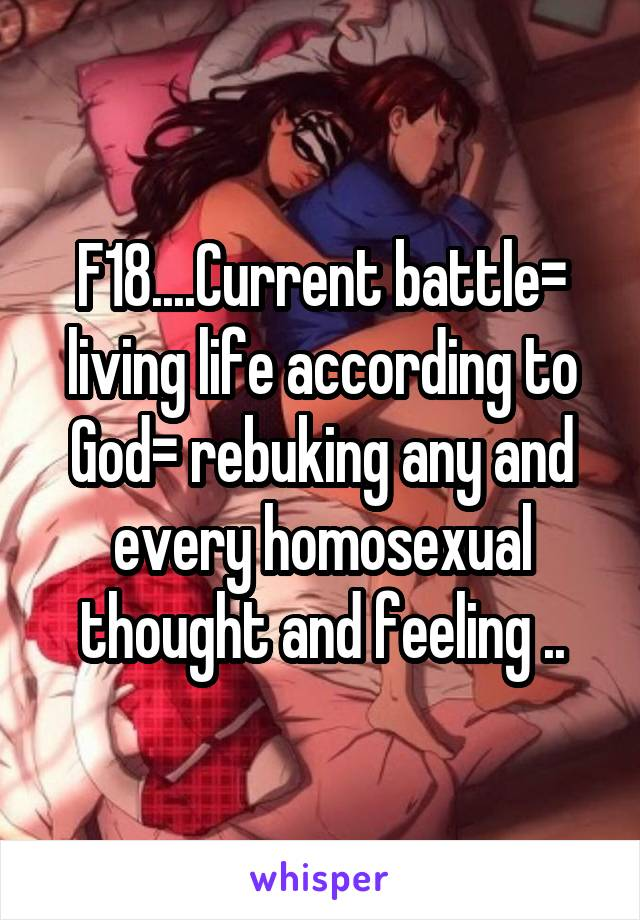 F18....Current battle= living life according to God= rebuking any and every homosexual thought and feeling ..