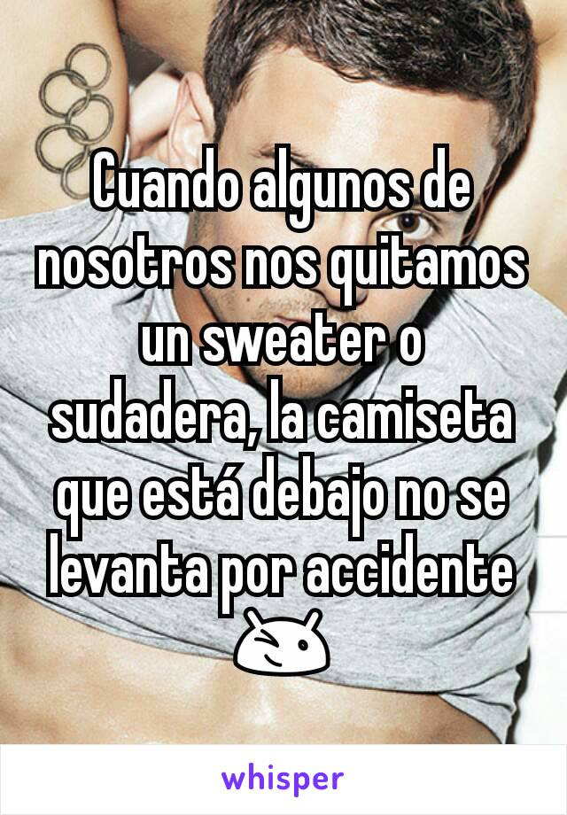 Cuando algunos de nosotros nos quitamos un sweater o sudadera, la camiseta que está debajo no se levanta por accidente 😉