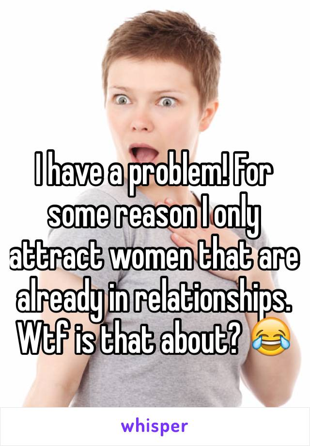 I have a problem! For some reason I only attract women that are already in relationships. Wtf is that about? 😂
