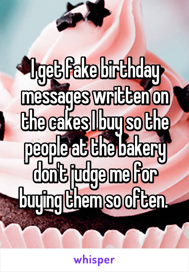 I get fake birthday messages written on the cakes I buy so the people at the bakery don't judge me for buying them so often.