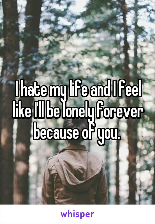I hate my life and I feel like I'll be lonely forever because of you.