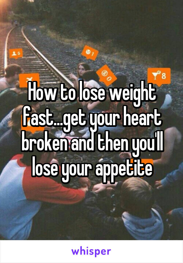 How to lose weight fast...get your heart broken and then you'll lose your appetite