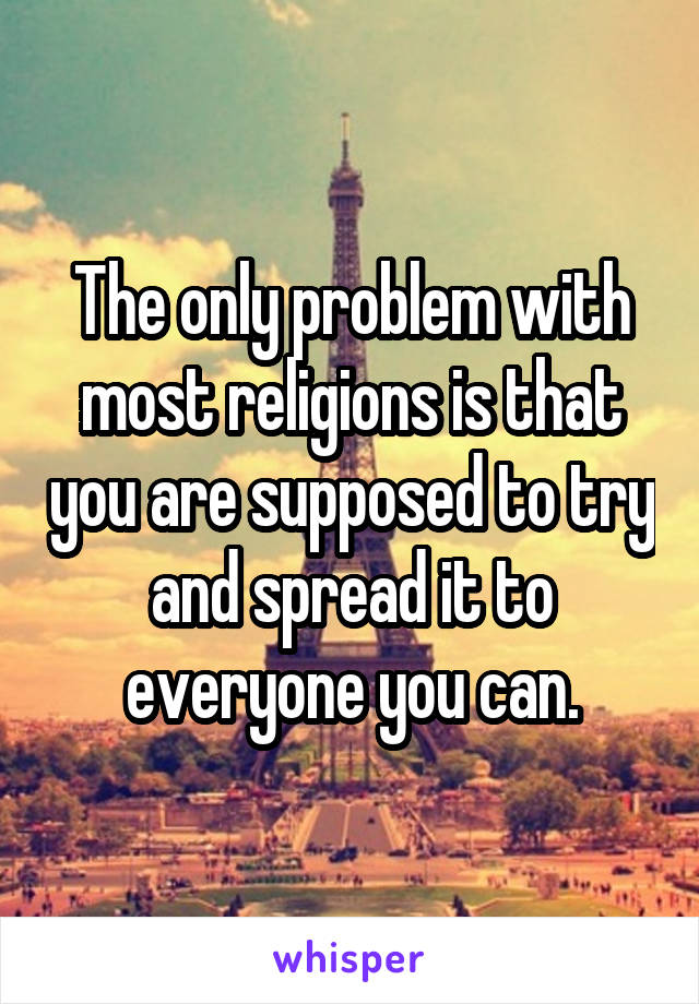 The only problem with most religions is that you are supposed to try and spread it to everyone you can.