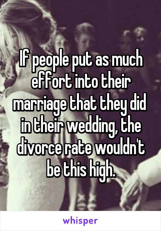 If people put as much effort into their marriage that they did  in their wedding, the divorce rate wouldn't be this high.