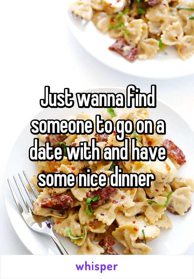 Just wanna find someone to go on a date with and have some nice dinner